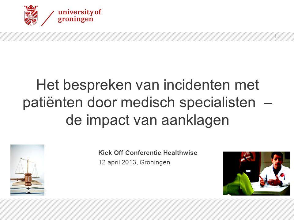 Het bespreken van incidenten met patiënten door medisch specialisten – de impact van aanklagen Kick Off Conferentie Healthwise 12 april 2013, Groningen | 1
