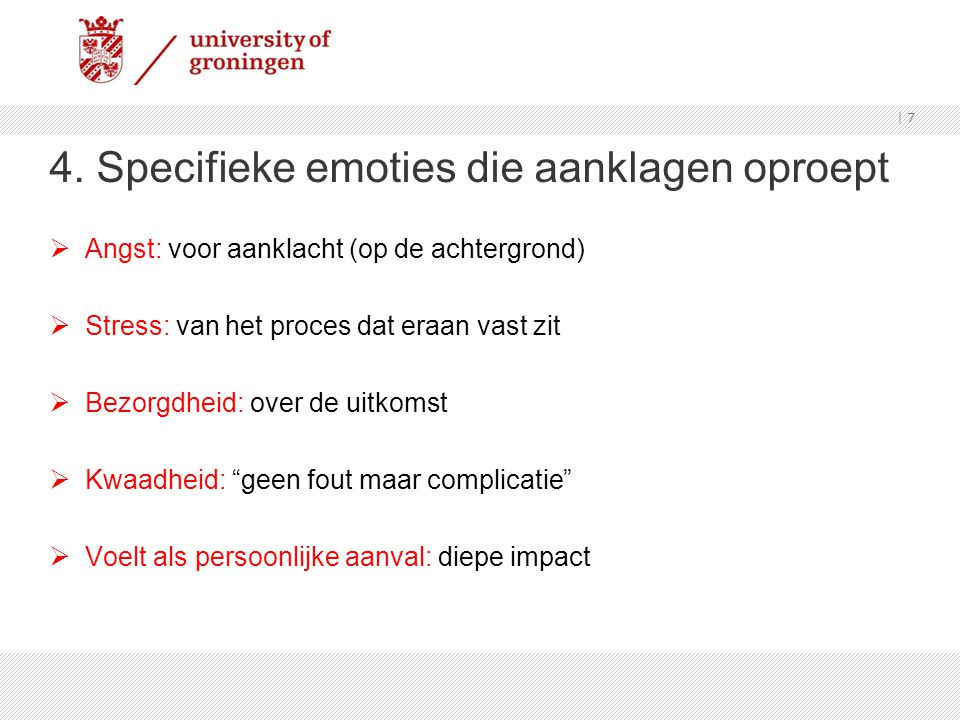 4. Specifieke emoties die aanklagen oproept  Angst: voor aanklacht (op de achtergrond)  Stress: van het proces dat eraan vast zit  Bezorgdheid: ove