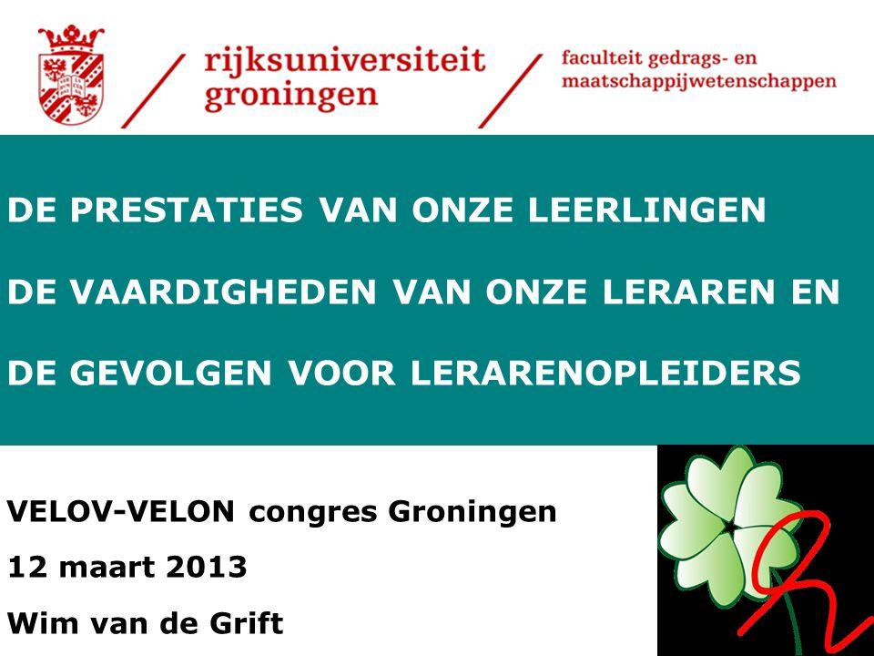 VELOV-VELON congres Groningen 12 maart 2013 Wim van de Grift DE PRESTATIES VAN ONZE LEERLINGEN DE VAARDIGHEDEN VAN ONZE LERAREN EN DE GEVOLGEN VOOR LE