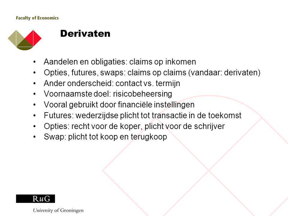 Derivaten Aandelen en obligaties: claims op inkomen Opties, futures, swaps: claims op claims (vandaar: derivaten) Ander onderscheid: contact vs.