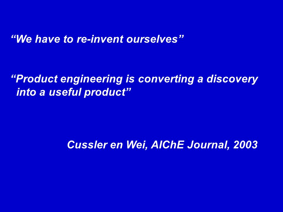 We have to re-invent ourselves Product engineering is converting a discovery into a useful product Cussler en Wei, AIChE Journal, 2003