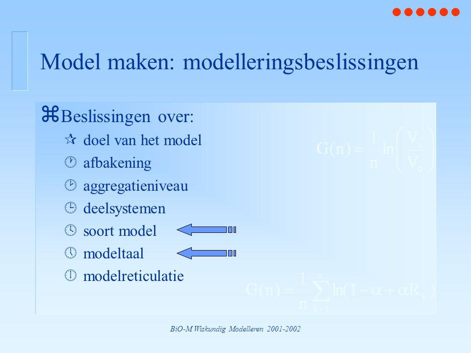 BiO-M Wiskundig Modelleren 2001-2002 Model maken: modelleringsbeslissingen z Beslissingen over: ¶doel van het model ·afbakening ¸aggregatieniveau ¹deelsystemen ºsoort model »modeltaal ¼modelreticulatie