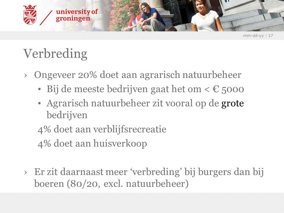 mm-dd-yy | 17 Verbreding ›Ongeveer 20% doet aan agrarisch natuurbeheer Bij de meeste bedrijven gaat het om < € 5000 Agrarisch natuurbeheer zit vooral