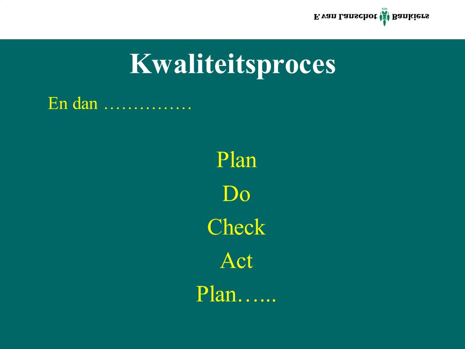 Kwaliteitsproces En dan …………… Plan Do Check Act Plan…...