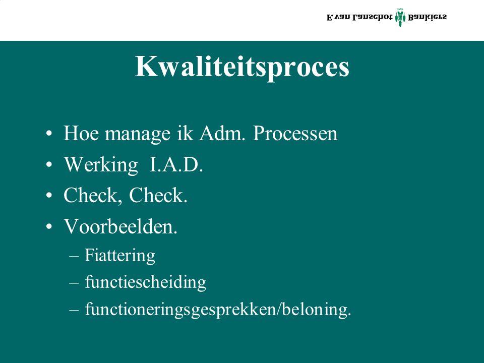 Kwaliteitsproces Hoe manage ik Adm. Processen Werking I.A.D. Check, Check. Voorbeelden. –Fiattering –functiescheiding –functioneringsgesprekken/beloni