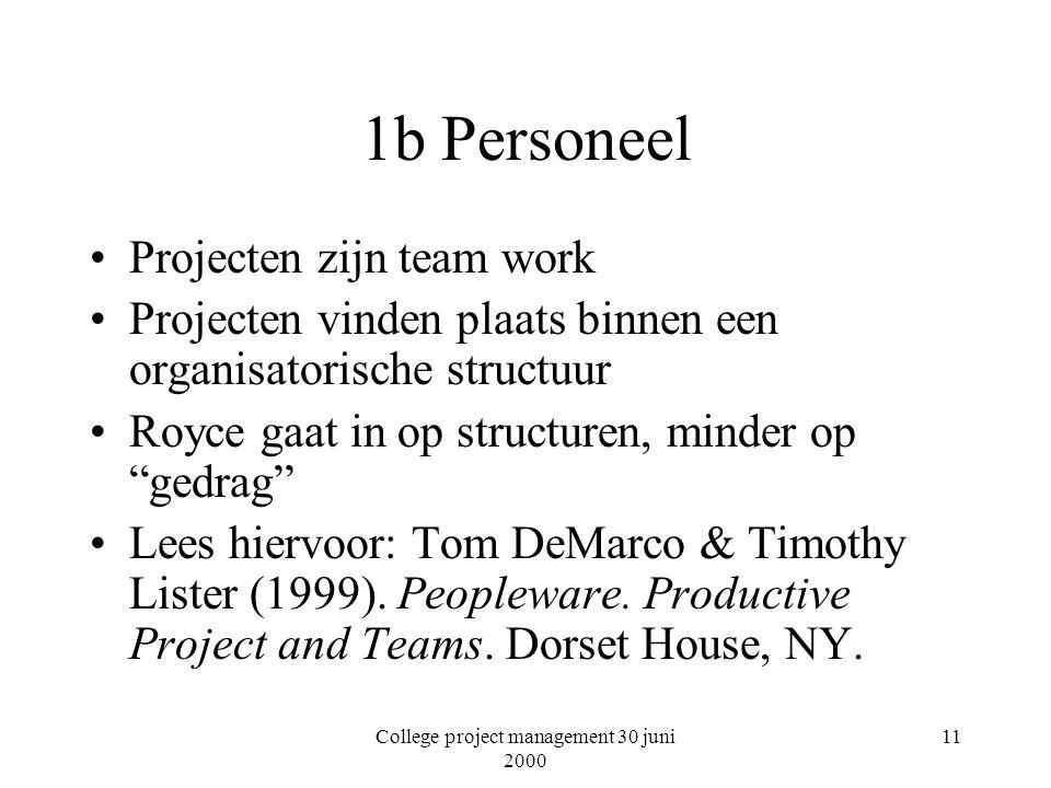 College project management 30 juni 2000 11 1b Personeel Projecten zijn team work Projecten vinden plaats binnen een organisatorische structuur Royce gaat in op structuren, minder op gedrag Lees hiervoor: Tom DeMarco & Timothy Lister (1999).