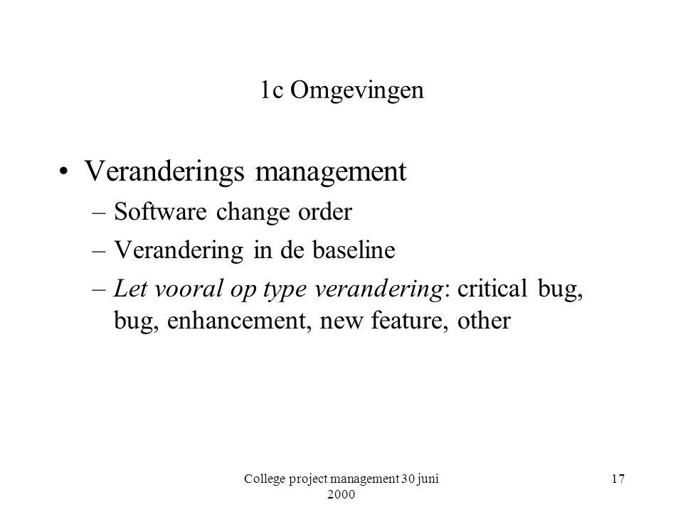 College project management 30 juni 2000 17 1c Omgevingen Veranderings management –Software change order –Verandering in de baseline –Let vooral op type verandering: critical bug, bug, enhancement, new feature, other