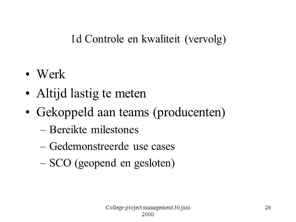 College project management 30 juni 2000 26 1d Controle en kwaliteit (vervolg) Werk Altijd lastig te meten Gekoppeld aan teams (producenten) –Bereikte milestones –Gedemonstreerde use cases –SCO (geopend en gesloten)