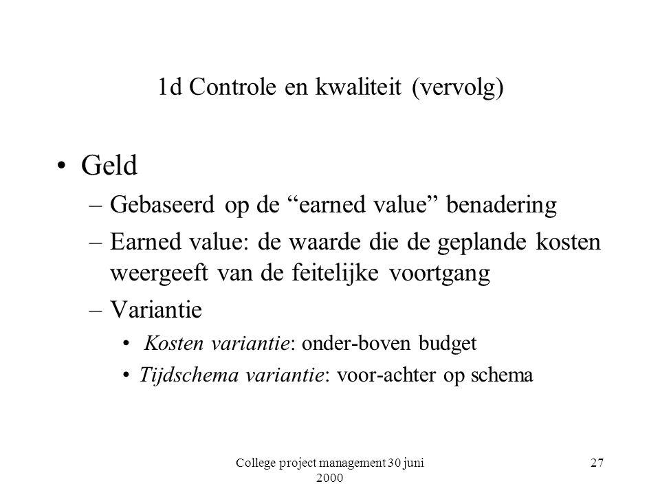 College project management 30 juni 2000 27 1d Controle en kwaliteit (vervolg) Geld –Gebaseerd op de earned value benadering –Earned value: de waarde die de geplande kosten weergeeft van de feitelijke voortgang –Variantie Kosten variantie: onder-boven budget Tijdschema variantie: voor-achter op schema