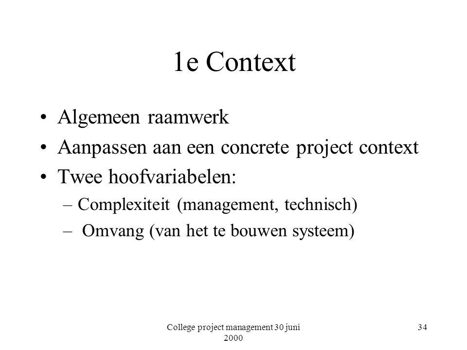 College project management 30 juni 2000 34 1e Context Algemeen raamwerk Aanpassen aan een concrete project context Twee hoofvariabelen: –Complexiteit (management, technisch) – Omvang (van het te bouwen systeem)