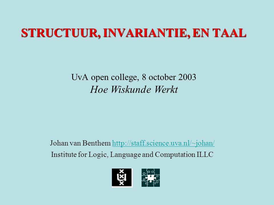 STRUCTUUR, INVARIANTIE, EN TAAL Johan van Benthem http://staff.science.uva.nl/~johan/ http://staff.science.uva.nl/~johan/ Institute for Logic, Languag