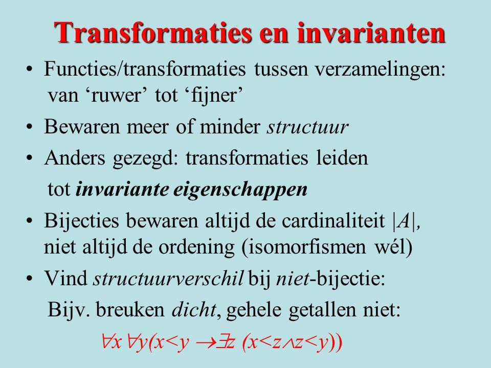 Transformaties en invarianten Functies/transformaties tussen verzamelingen: van 'ruwer' tot 'fijner' Bewaren meer of minder structuur Anders gezegd: transformaties leiden tot invariante eigenschappen Bijecties bewaren altijd de cardinaliteit |A|, niet altijd de ordening (isomorfismen wél) Vind structuurverschil bij niet-bijectie: Bijv.