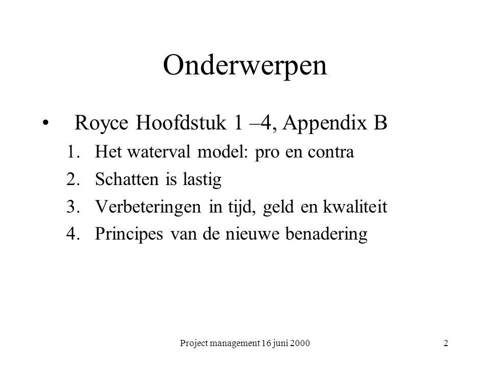 Project management 16 juni 20002 Onderwerpen Royce Hoofdstuk 1 –4, Appendix B 1.Het waterval model: pro en contra 2.Schatten is lastig 3.Verbeteringen