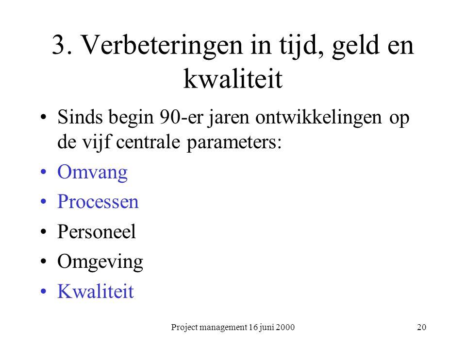 Project management 16 juni 200020 3. Verbeteringen in tijd, geld en kwaliteit Sinds begin 90-er jaren ontwikkelingen op de vijf centrale parameters: O