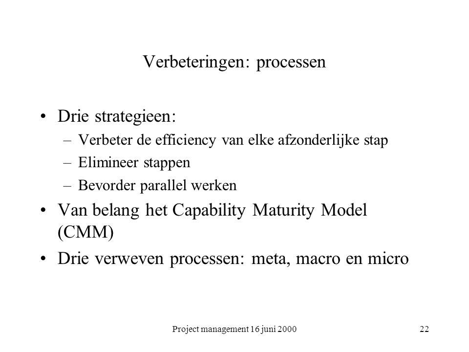 Project management 16 juni 200022 Verbeteringen: processen Drie strategieen: –Verbeter de efficiency van elke afzonderlijke stap –Elimineer stappen –B