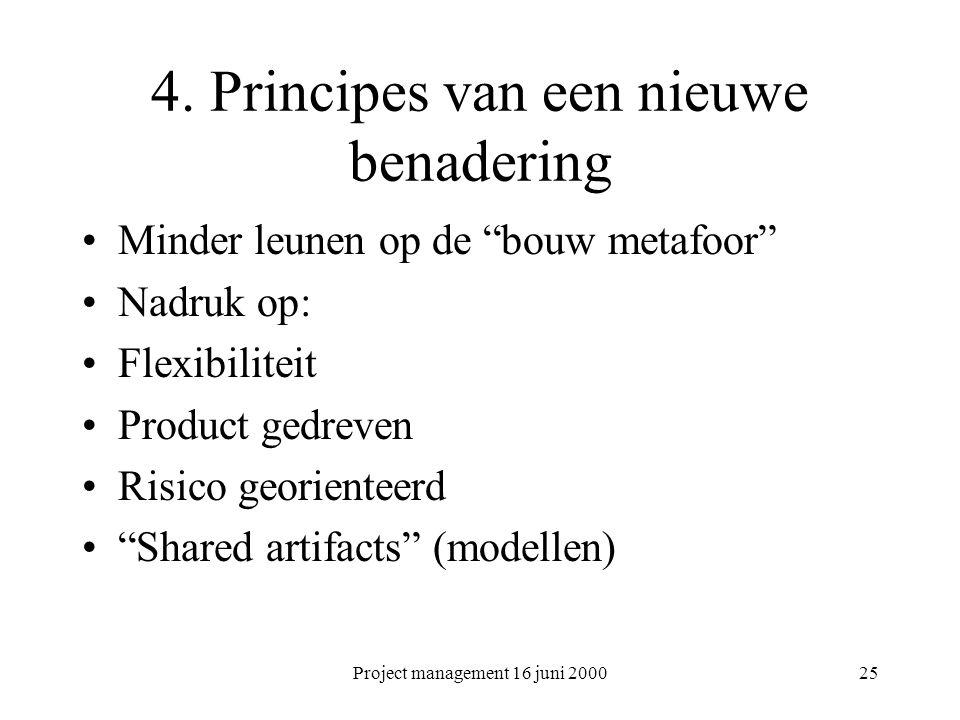 """Project management 16 juni 200025 4. Principes van een nieuwe benadering Minder leunen op de """"bouw metafoor"""" Nadruk op: Flexibiliteit Product gedreven"""