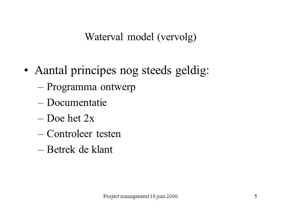 Project management 16 juni 20005 Waterval model (vervolg) Aantal principes nog steeds geldig: –Programma ontwerp –Documentatie –Doe het 2x –Controleer
