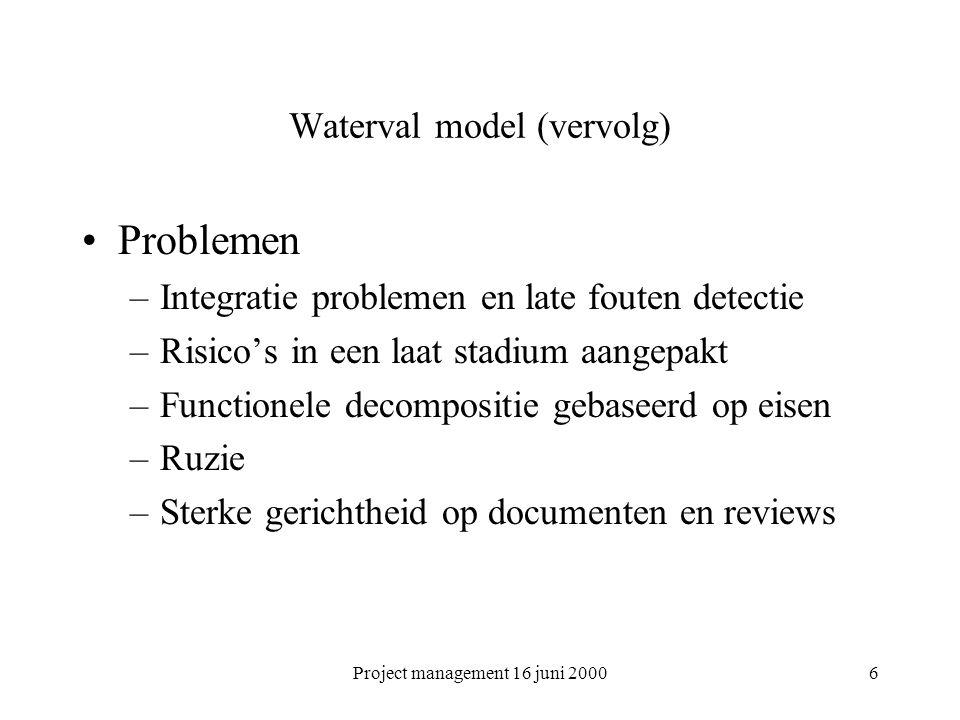 Project management 16 juni 20006 Waterval model (vervolg) Problemen –Integratie problemen en late fouten detectie –Risico's in een laat stadium aangep