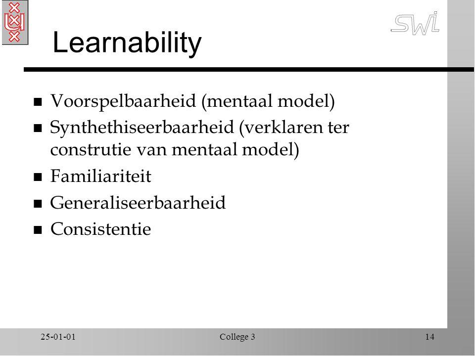 25-01-01College 314 Learnability n Voorspelbaarheid (mentaal model) n Synthethiseerbaarheid (verklaren ter construtie van mentaal model) n Familiariteit n Generaliseerbaarheid n Consistentie