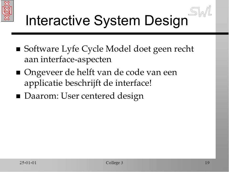 25-01-01College 319 Interactive System Design n Software Lyfe Cycle Model doet geen recht aan interface-aspecten n Ongeveer de helft van de code van een applicatie beschrijft de interface.