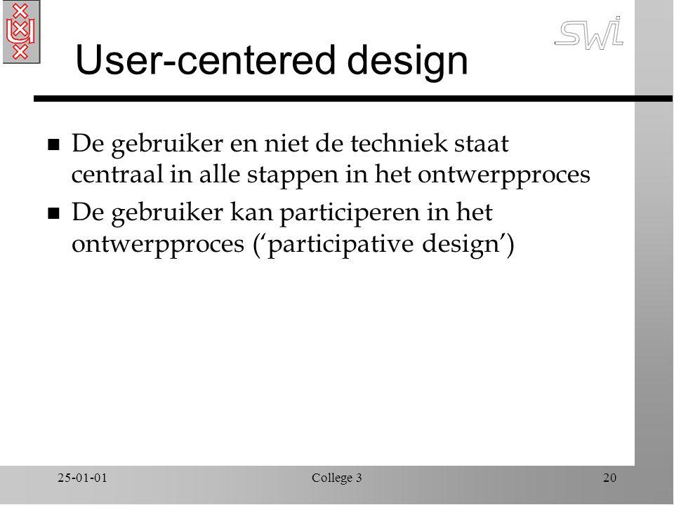 25-01-01College 320 User-centered design n De gebruiker en niet de techniek staat centraal in alle stappen in het ontwerpproces n De gebruiker kan participeren in het ontwerpproces ('participative design')