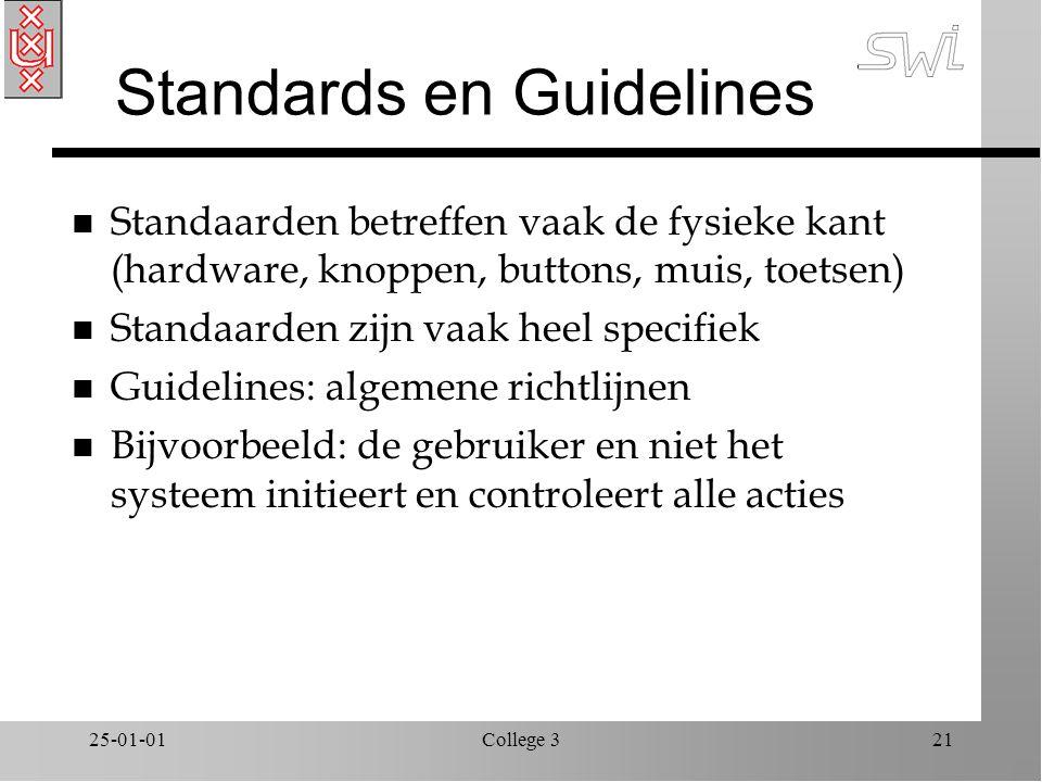 25-01-01College 321 Standards en Guidelines n Standaarden betreffen vaak de fysieke kant (hardware, knoppen, buttons, muis, toetsen) n Standaarden zijn vaak heel specifiek n Guidelines: algemene richtlijnen n Bijvoorbeeld: de gebruiker en niet het systeem initieert en controleert alle acties