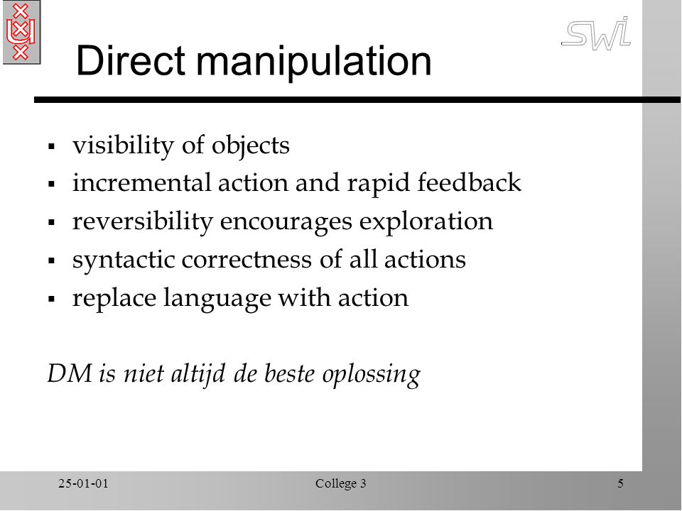 25-01-01College 35 Direct manipulation  visibility of objects  incremental action and rapid feedback  reversibility encourages exploration  syntactic correctness of all actions  replace language with action DM is niet altijd de beste oplossing