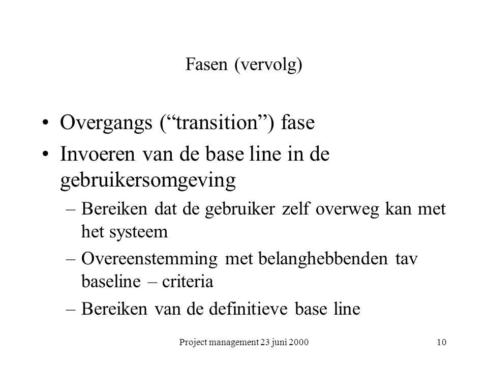Project management 23 juni 200010 Fasen (vervolg) Overgangs ( transition ) fase Invoeren van de base line in de gebruikersomgeving –Bereiken dat de gebruiker zelf overweg kan met het systeem –Overeenstemming met belanghebbenden tav baseline – criteria –Bereiken van de definitieve base line