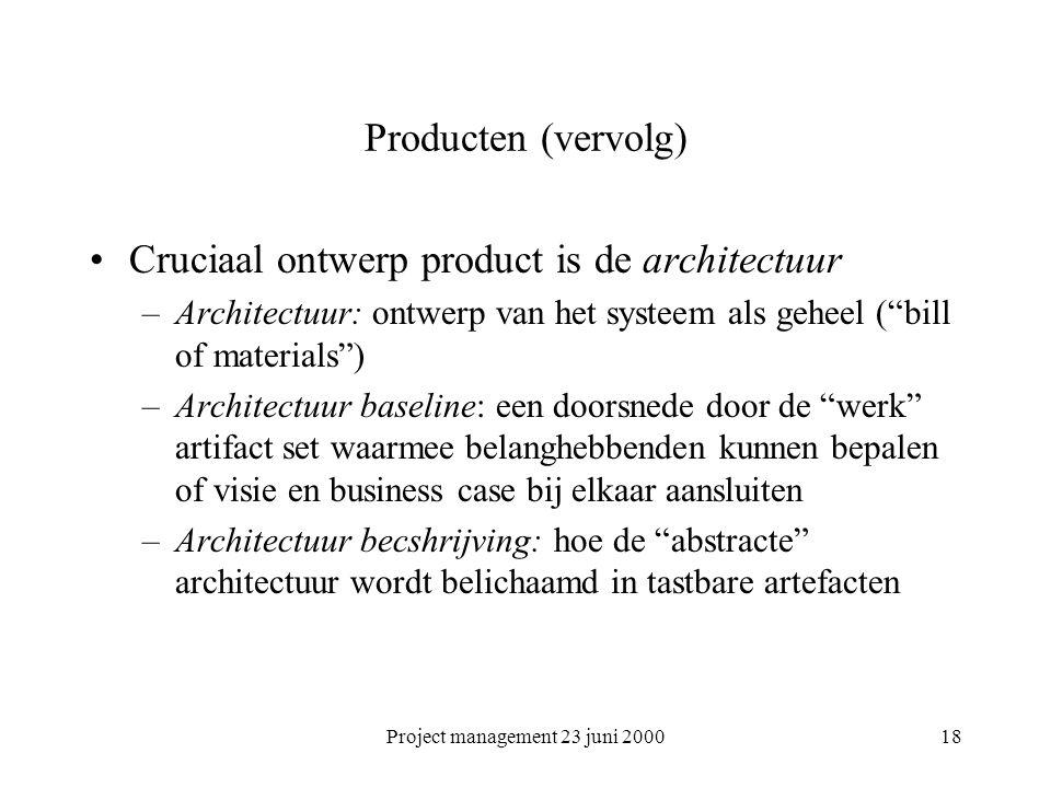 """Project management 23 juni 200018 Producten (vervolg) Cruciaal ontwerp product is de architectuur –Architectuur: ontwerp van het systeem als geheel ("""""""