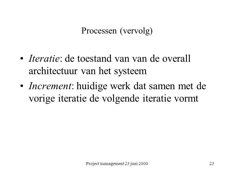 Project management 23 juni 200023 Processen (vervolg) Iteratie: de toestand van van de overall architectuur van het systeem Increment: huidige werk dat samen met de vorige iteratie de volgende iteratie vormt