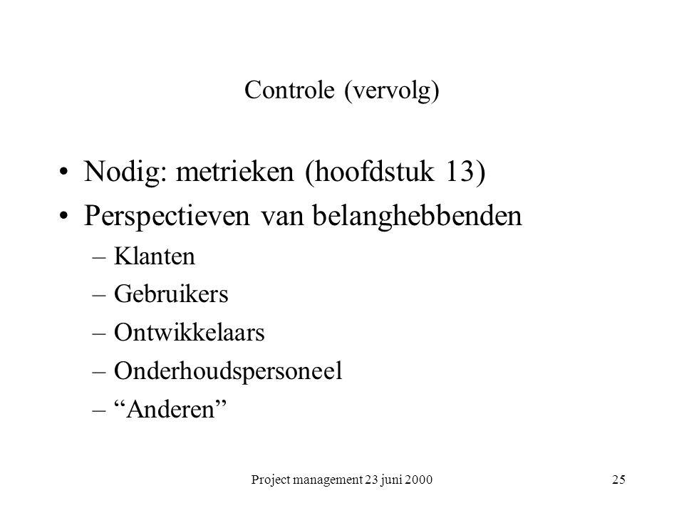 Project management 23 juni 200025 Controle (vervolg) Nodig: metrieken (hoofdstuk 13) Perspectieven van belanghebbenden –Klanten –Gebruikers –Ontwikkel