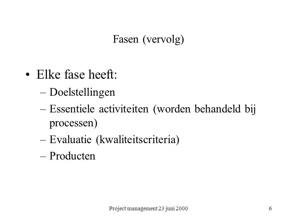Project management 23 juni 20006 Fasen (vervolg) Elke fase heeft: –Doelstellingen –Essentiele activiteiten (worden behandeld bij processen) –Evaluatie (kwaliteitscriteria) –Producten