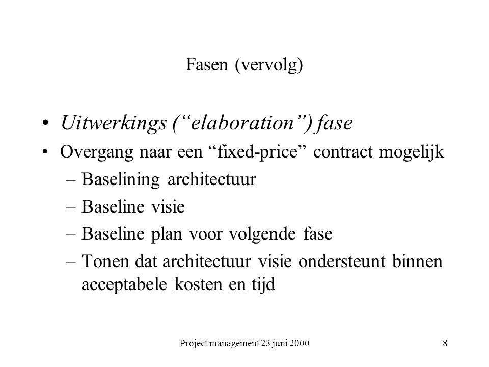 Project management 23 juni 20008 Fasen (vervolg) Uitwerkings ( elaboration ) fase Overgang naar een fixed-price contract mogelijk –Baselining architectuur –Baseline visie –Baseline plan voor volgende fase –Tonen dat architectuur visie ondersteunt binnen acceptabele kosten en tijd
