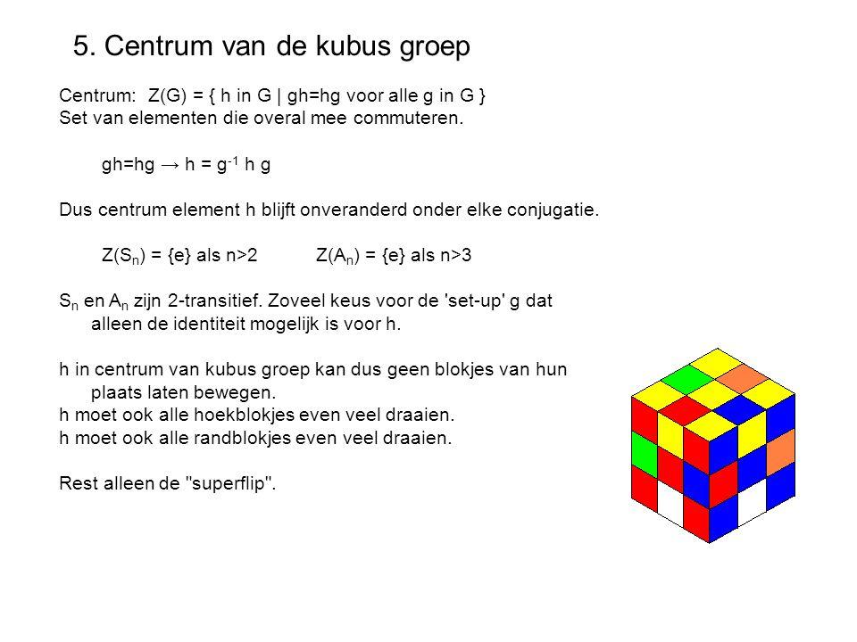 5. Centrum van de kubus groep Centrum: Z(G) = { h in G | gh=hg voor alle g in G } Set van elementen die overal mee commuteren. gh=hg → h = g -1 h g Du