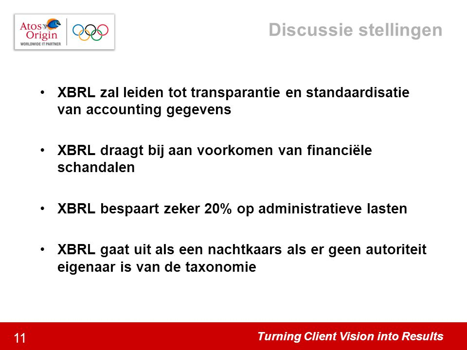 Turning Client Vision into Results 11 Discussie stellingen XBRL zal leiden tot transparantie en standaardisatie van accounting gegevens XBRL draagt bi