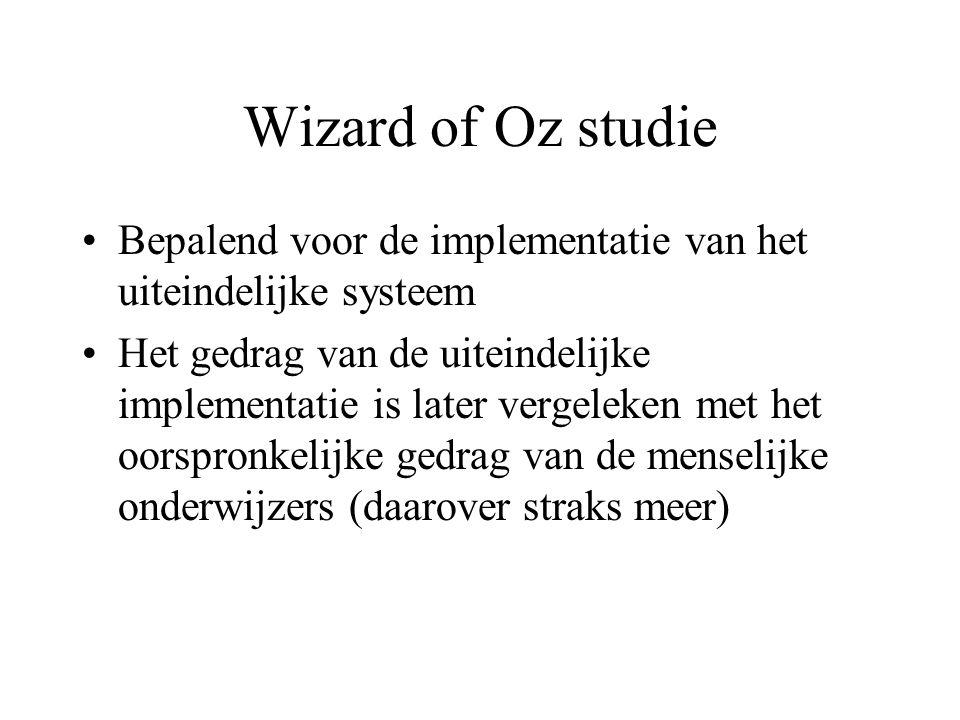 Wizard of Oz studie Bepalend voor de implementatie van het uiteindelijke systeem Het gedrag van de uiteindelijke implementatie is later vergeleken met het oorspronkelijke gedrag van de menselijke onderwijzers (daarover straks meer)