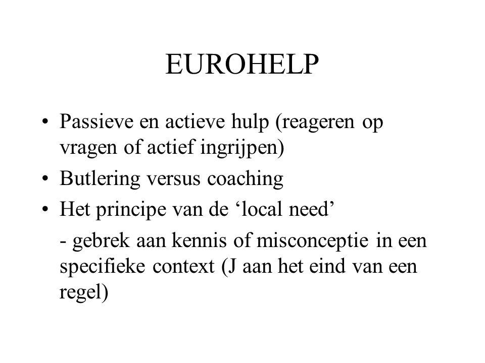 EUROHELP Passieve en actieve hulp (reageren op vragen of actief ingrijpen) Butlering versus coaching Het principe van de 'local need' - gebrek aan kennis of misconceptie in een specifieke context (J aan het eind van een regel)