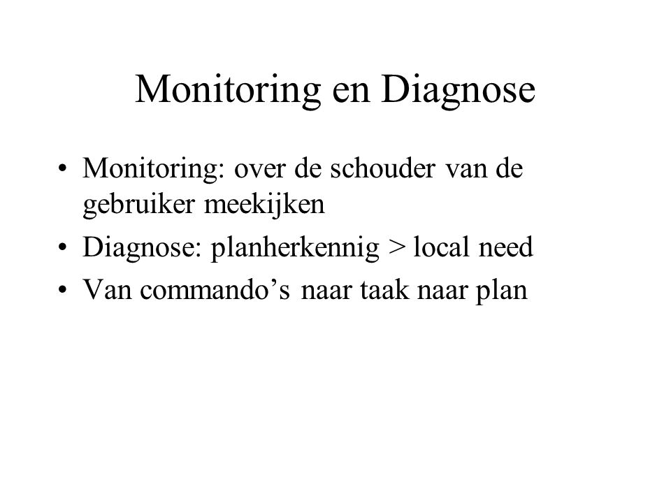 Monitoring en Diagnose Monitoring: over de schouder van de gebruiker meekijken Diagnose: planherkennig > local need Van commando's naar taak naar plan