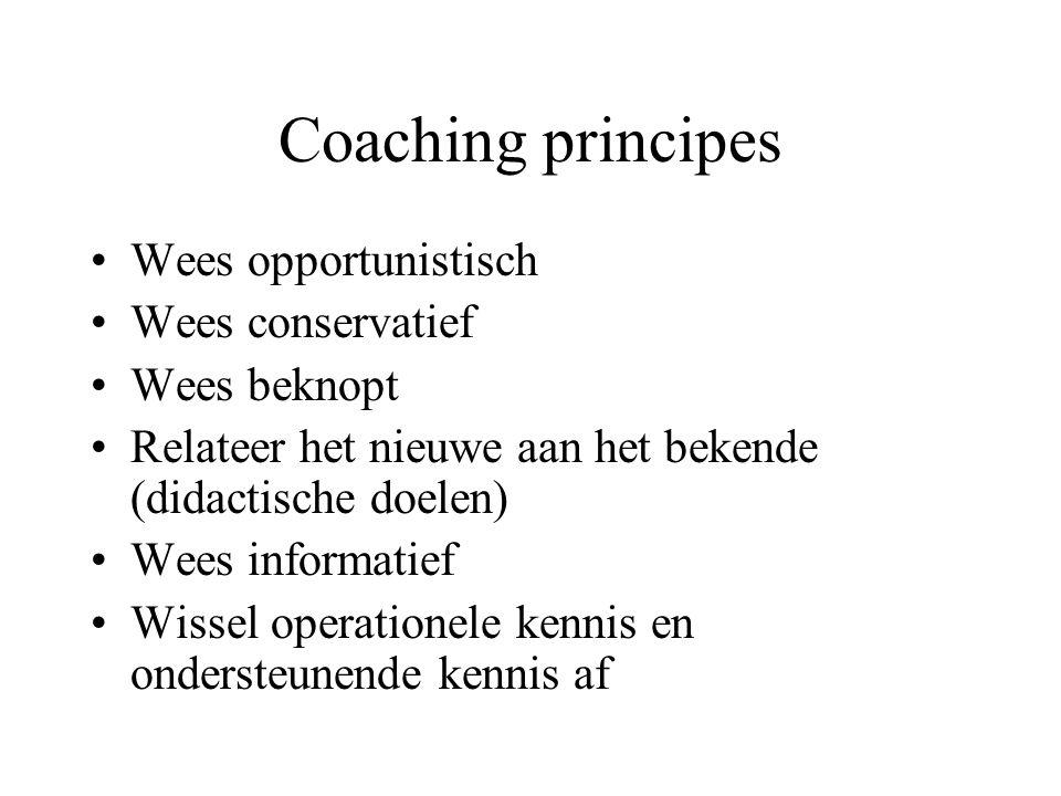 Coaching principes Wees opportunistisch Wees conservatief Wees beknopt Relateer het nieuwe aan het bekende (didactische doelen) Wees informatief Wissel operationele kennis en ondersteunende kennis af