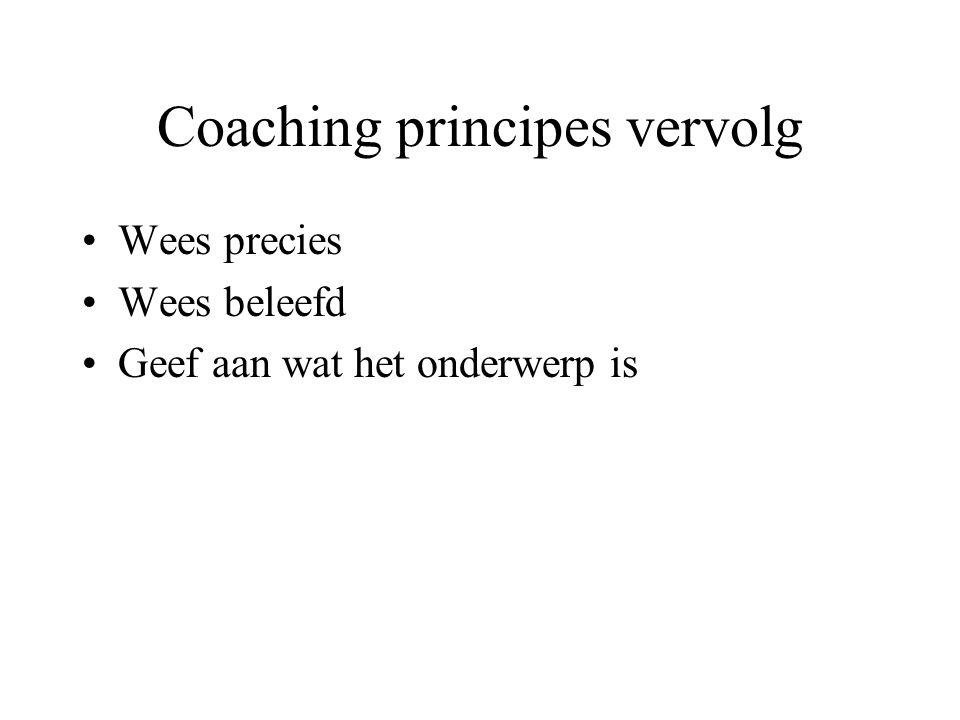 Coaching principes vervolg Wees precies Wees beleefd Geef aan wat het onderwerp is