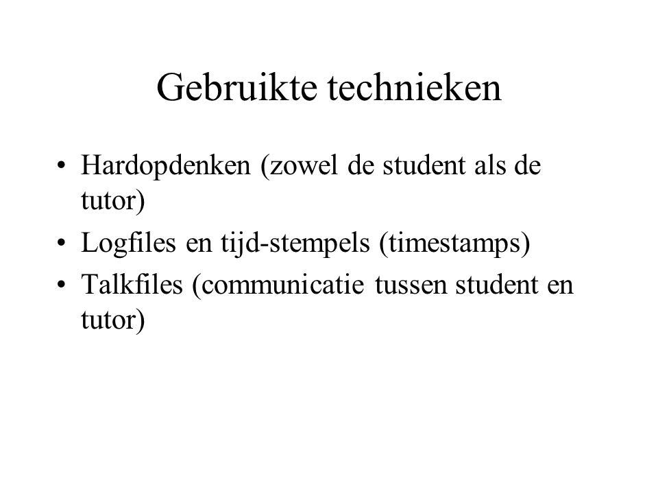 Gebruikte technieken Hardopdenken (zowel de student als de tutor) Logfiles en tijd-stempels (timestamps) Talkfiles (communicatie tussen student en tutor)