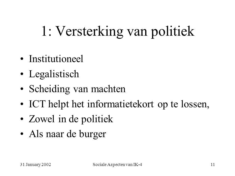 31 January 2002Sociale Aspecten van IK-411 1: Versterking van politiek Institutioneel Legalistisch Scheiding van machten ICT helpt het informatietekort op te lossen, Zowel in de politiek Als naar de burger