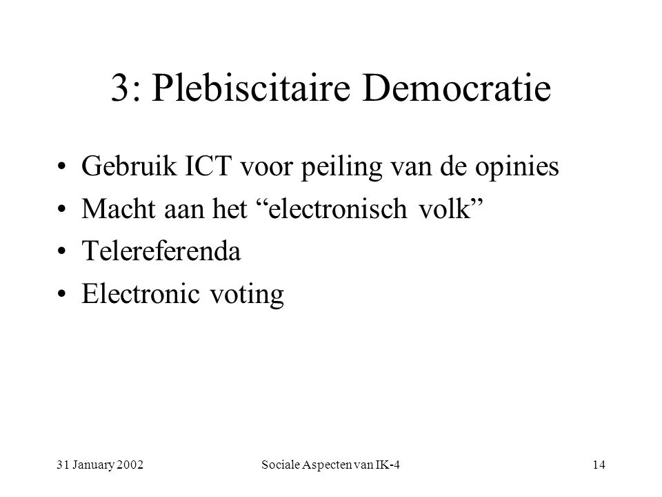 31 January 2002Sociale Aspecten van IK-414 3: Plebiscitaire Democratie Gebruik ICT voor peiling van de opinies Macht aan het electronisch volk Telereferenda Electronic voting