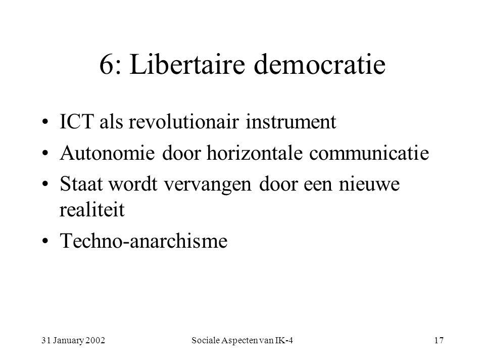 31 January 2002Sociale Aspecten van IK-417 6: Libertaire democratie ICT als revolutionair instrument Autonomie door horizontale communicatie Staat wordt vervangen door een nieuwe realiteit Techno-anarchisme