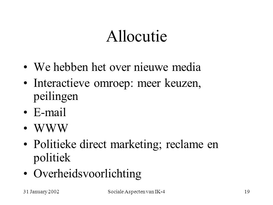 31 January 2002Sociale Aspecten van IK-419 Allocutie We hebben het over nieuwe media Interactieve omroep: meer keuzen, peilingen E-mail WWW Politieke direct marketing; reclame en politiek Overheidsvoorlichting