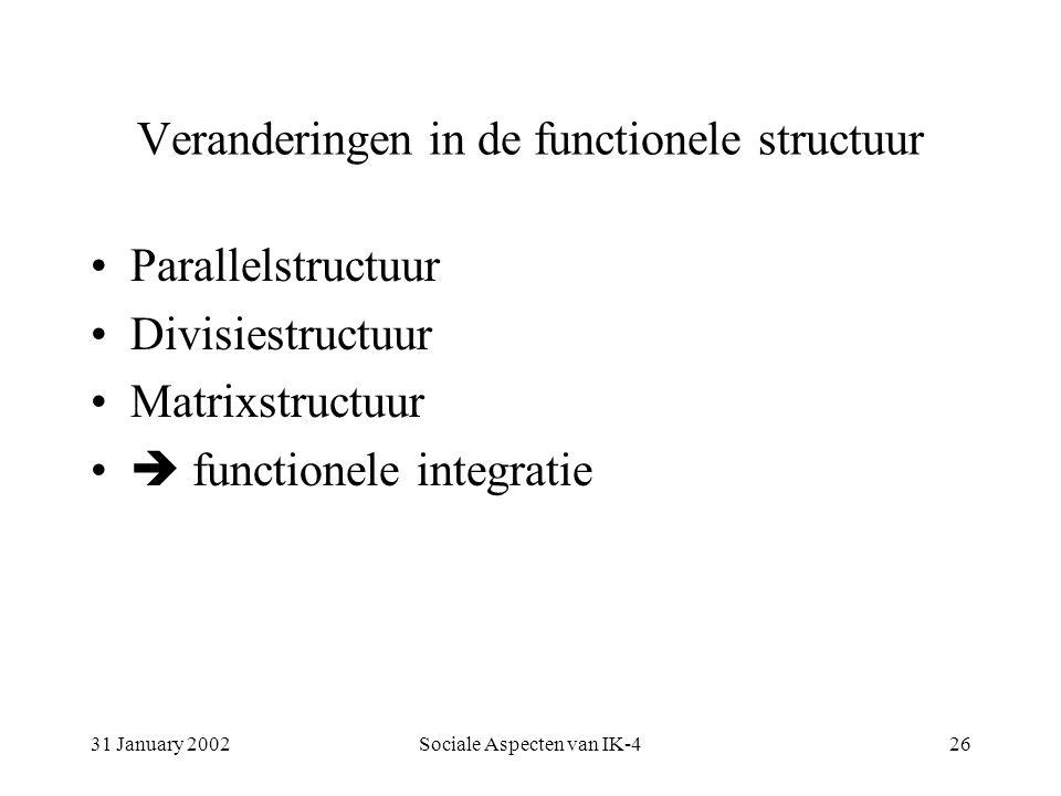 31 January 2002Sociale Aspecten van IK-426 Veranderingen in de functionele structuur Parallelstructuur Divisiestructuur Matrixstructuur  functionele integratie
