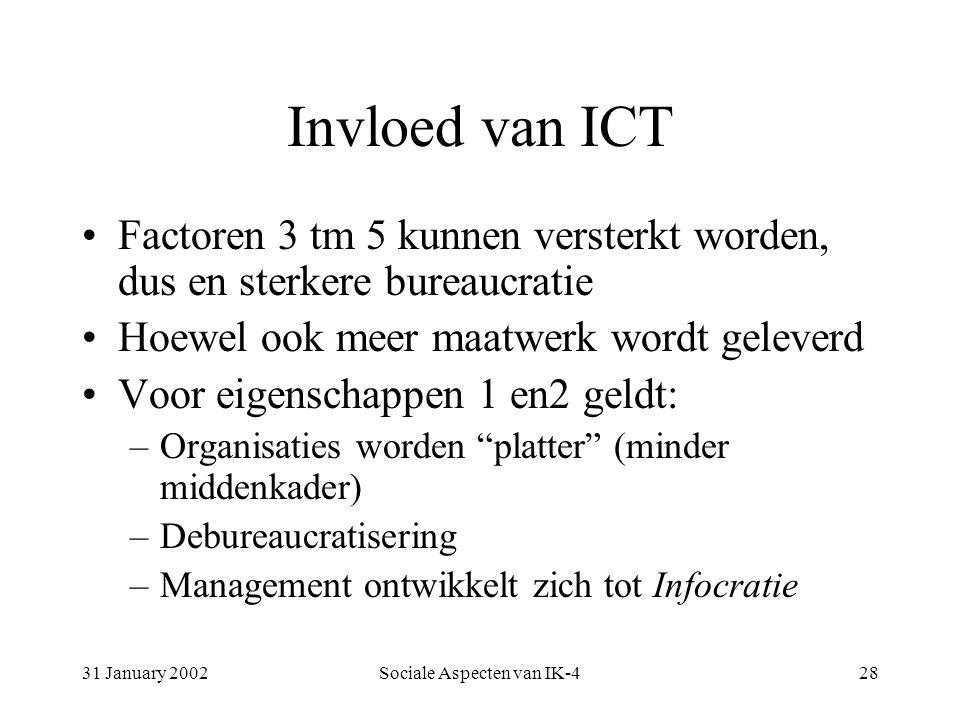 31 January 2002Sociale Aspecten van IK-428 Invloed van ICT Factoren 3 tm 5 kunnen versterkt worden, dus en sterkere bureaucratie Hoewel ook meer maatwerk wordt geleverd Voor eigenschappen 1 en2 geldt: –Organisaties worden platter (minder middenkader) –Debureaucratisering –Management ontwikkelt zich tot Infocratie
