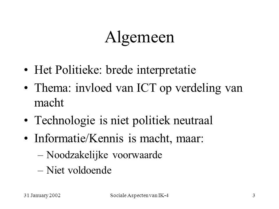 31 January 2002Sociale Aspecten van IK-43 Algemeen Het Politieke: brede interpretatie Thema: invloed van ICT op verdeling van macht Technologie is niet politiek neutraal Informatie/Kennis is macht, maar: –Noodzakelijke voorwaarde –Niet voldoende