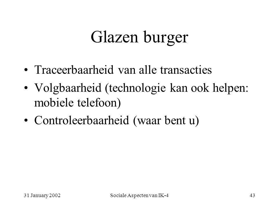 31 January 2002Sociale Aspecten van IK-443 Glazen burger Traceerbaarheid van alle transacties Volgbaarheid (technologie kan ook helpen: mobiele telefoon) Controleerbaarheid (waar bent u)
