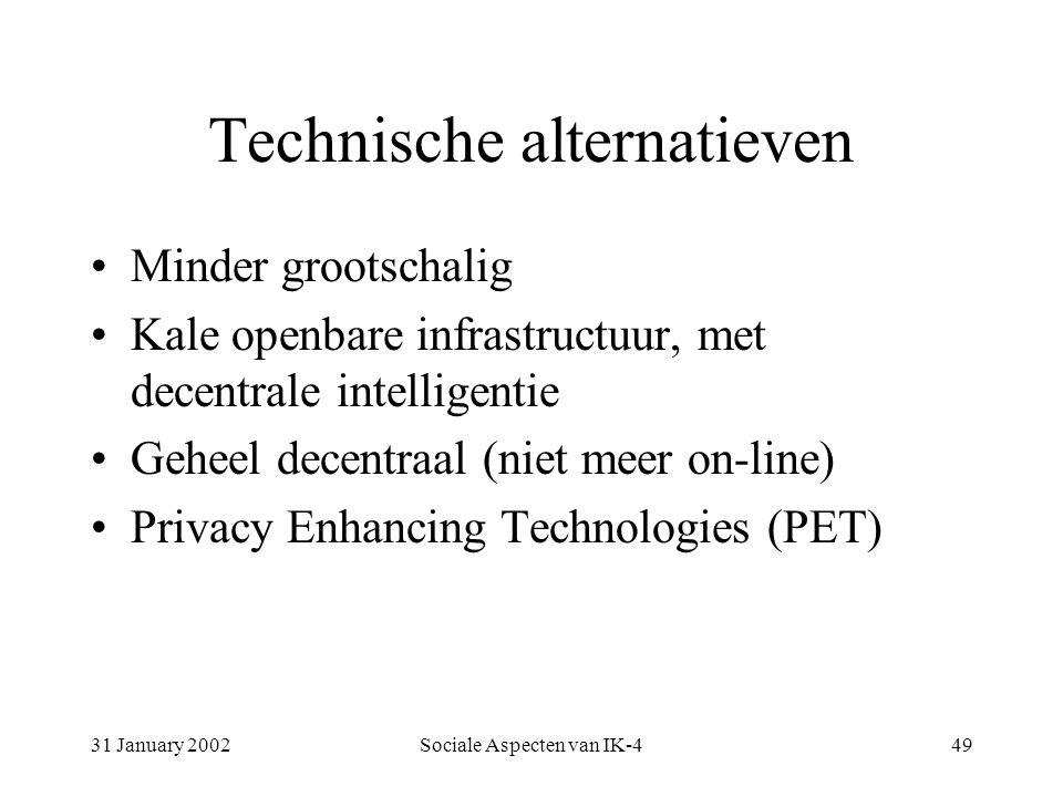 31 January 2002Sociale Aspecten van IK-449 Technische alternatieven Minder grootschalig Kale openbare infrastructuur, met decentrale intelligentie Geheel decentraal (niet meer on-line) Privacy Enhancing Technologies (PET)